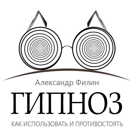 Александр Филин Гипноз. Как использовать и противостоять