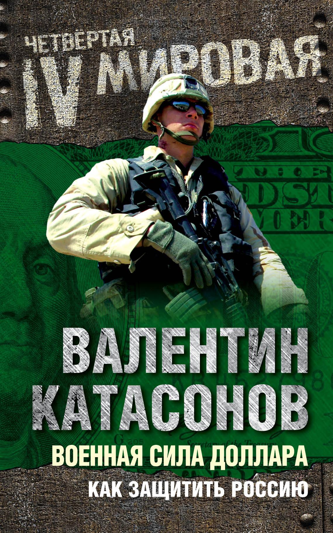 Валентин Катасонов Военная сила доллара. Как защитить Россию валентин катасонов антикризис выжить и победить