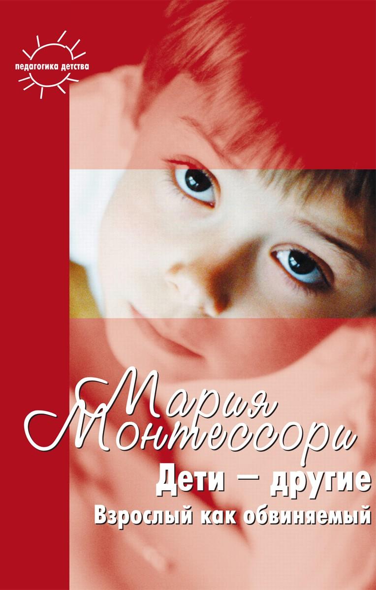 Мария Монтессори Дети – другие. Взрослый как обвиняемый. Часть первая как помочь ребенку стать увереннее по методу монтессори