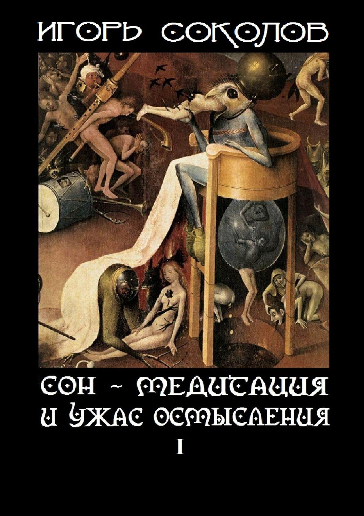Игорь Павлович Соколов Сон– Медитация иужас осмысления. Том1 игорь соколов 1001 медитация на мысли василия розанова том 1