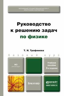 Т. И. Трофимова Руководство к решению задач по физике 3-е изд., испр. и доп. Учебное пособие для бакалавров