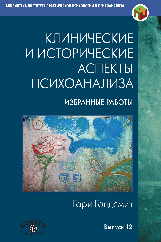 Гари Голдсмит Клинические и исторические аспекты психоанализа. Избранные работы