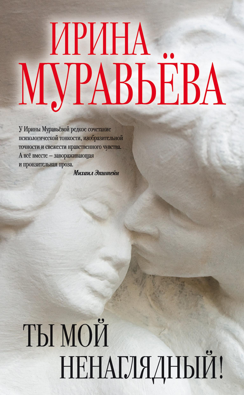 Ирина Муравьева Ты мой ненаглядный! (сборник) цена и фото