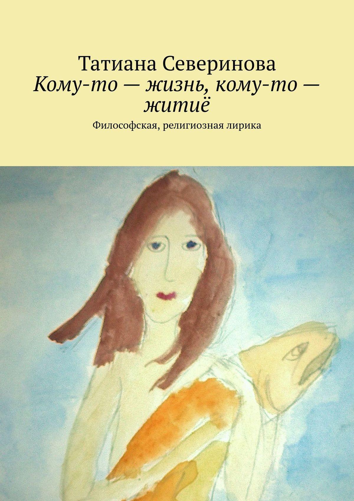 Татиана Северинова Кому-то– жизнь, кому-то– житиё. Философская, религиозная лирика татиана северинова изблокнота памяти