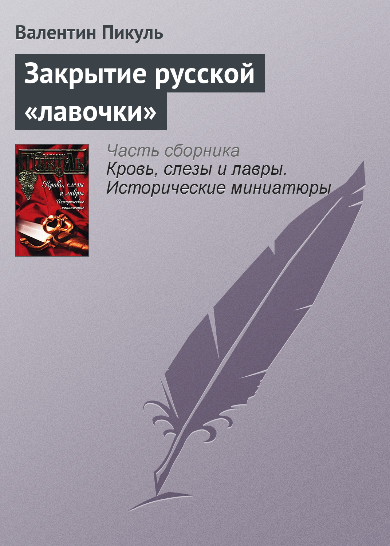 Валентин Пикуль Закрытие русской «лавочки»