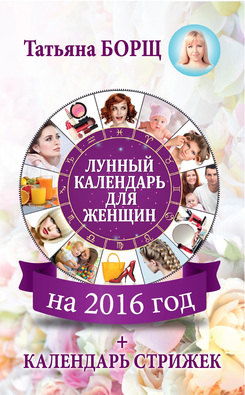 Татьяна Борщ Лунный календарь для женщин на 2016 год + календарь стрижек татьяна борщ лунный календарь для женщин на 2016 год календарь стрижек