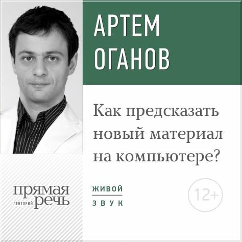 Артем Оганов Лекция «Как предсказать новый материал на компьютере»