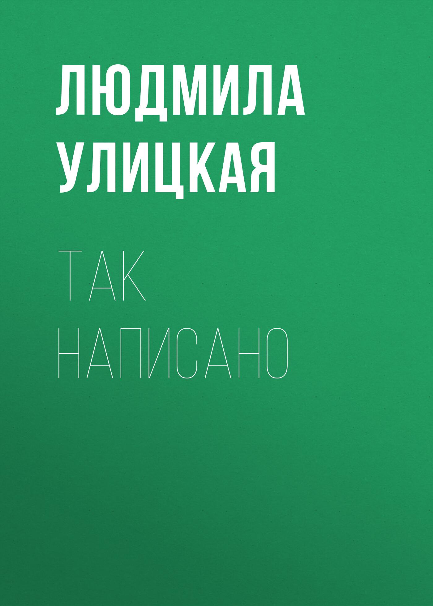 Людмила Улицкая Так написано
