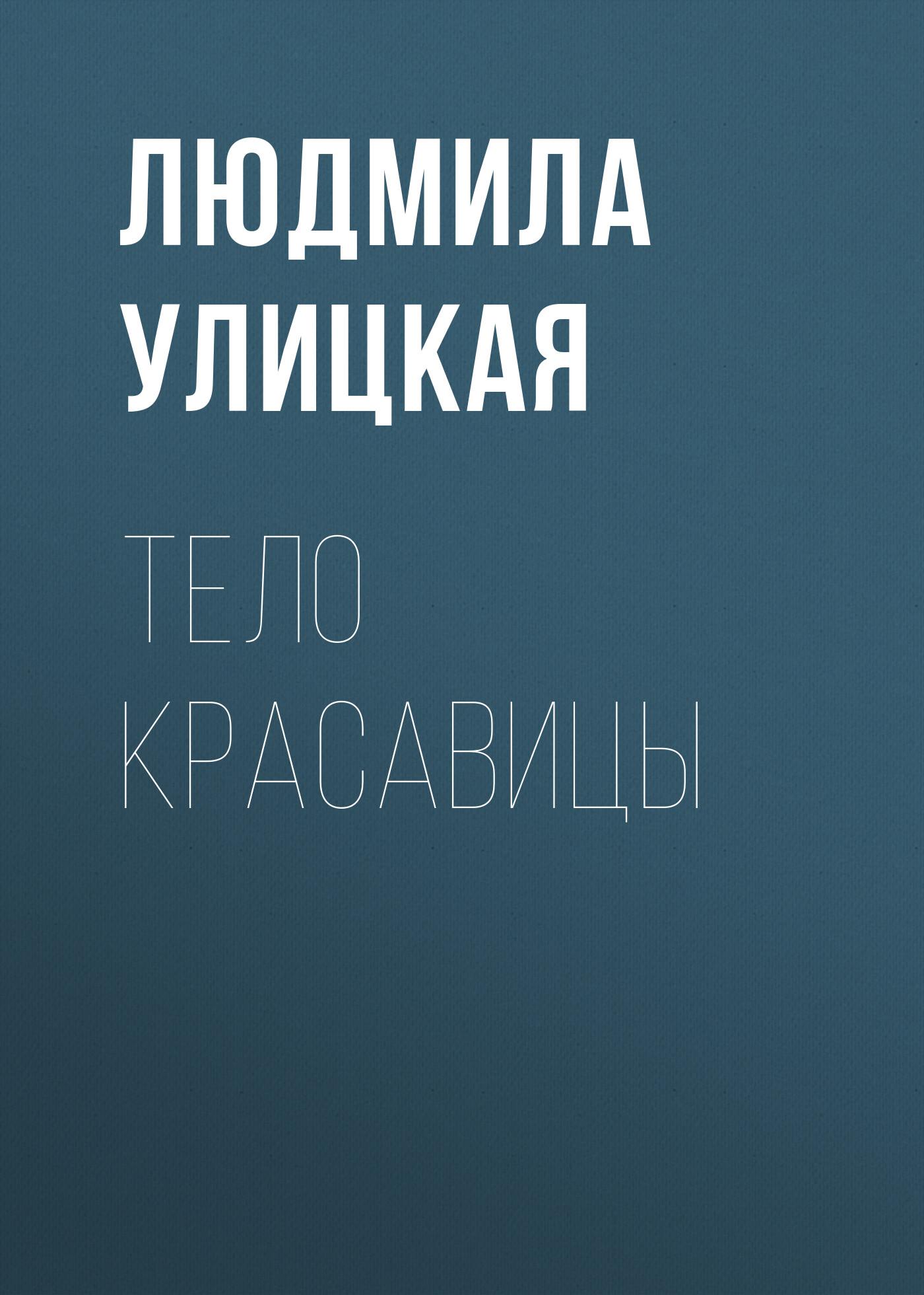 Людмила Улицкая Тело красавицы улицкая л казус кукоцкого
