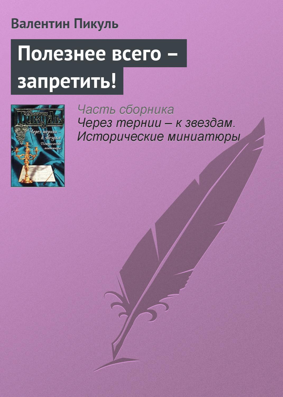 Валентин Пикуль Полезнее всего – запретить! валентин пикуль тайный советник исторические миниатюры