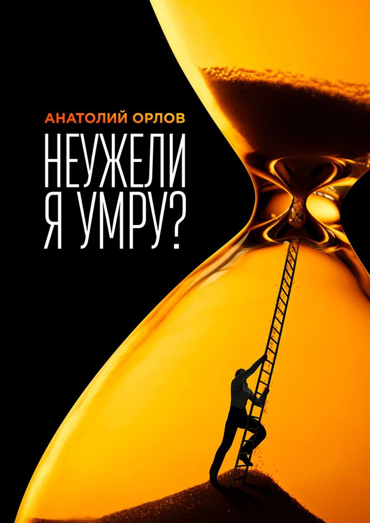 Анатолий Орлов Неужели я умру?