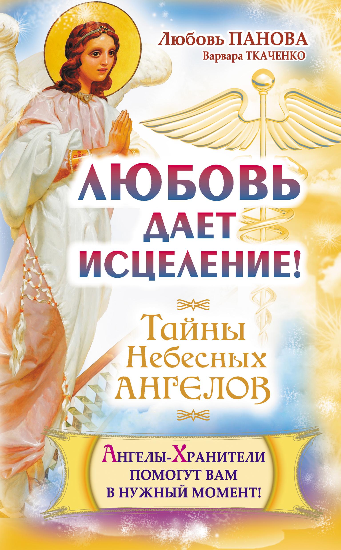 Любовь Панова Любовь дает исцеление! Ангелы-Хранители помогут вам в нужный момент! любовь панова судьбу можно изменить тайны небесных ангелов