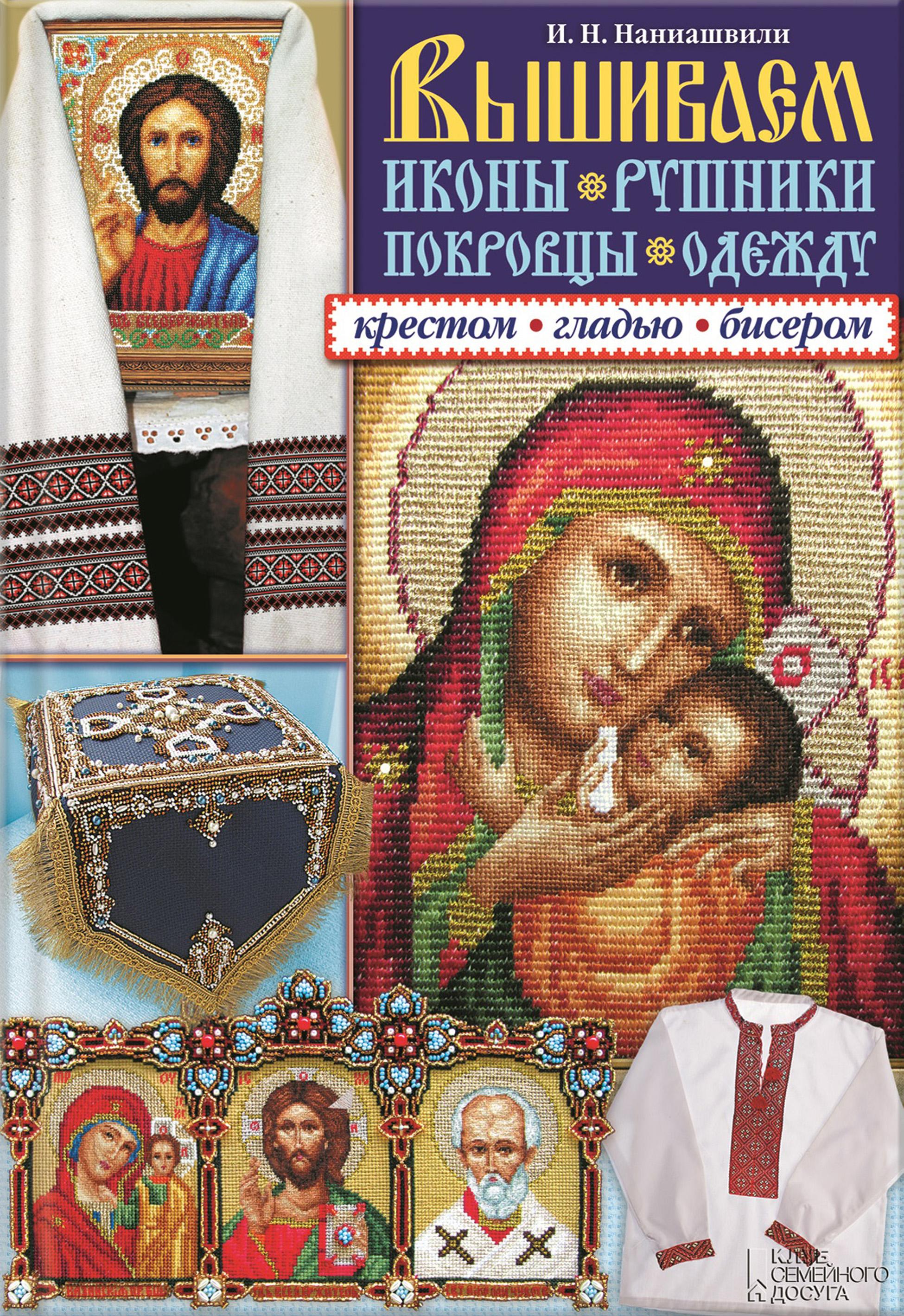 Ирина Наниашвили Вышиваем иконы, рушники, покровцы, одежду крестом, гладью, бисером