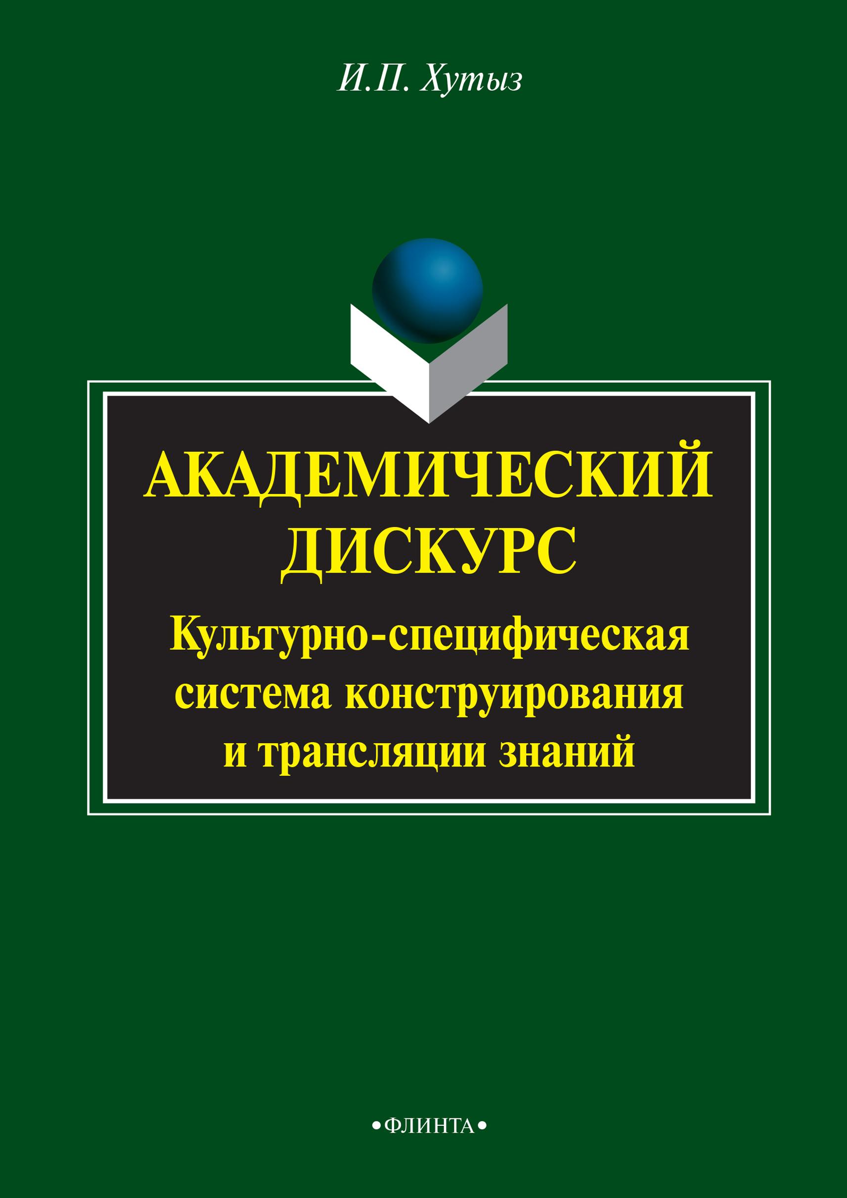 И. П. Хутыз Академический дискурс. Культурно-специфическая система конструирования и трансляции знаний предвыборный дискурс