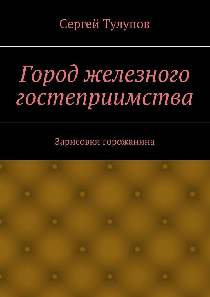 Сергей Николаевич Тулупов Город железного гостеприимства