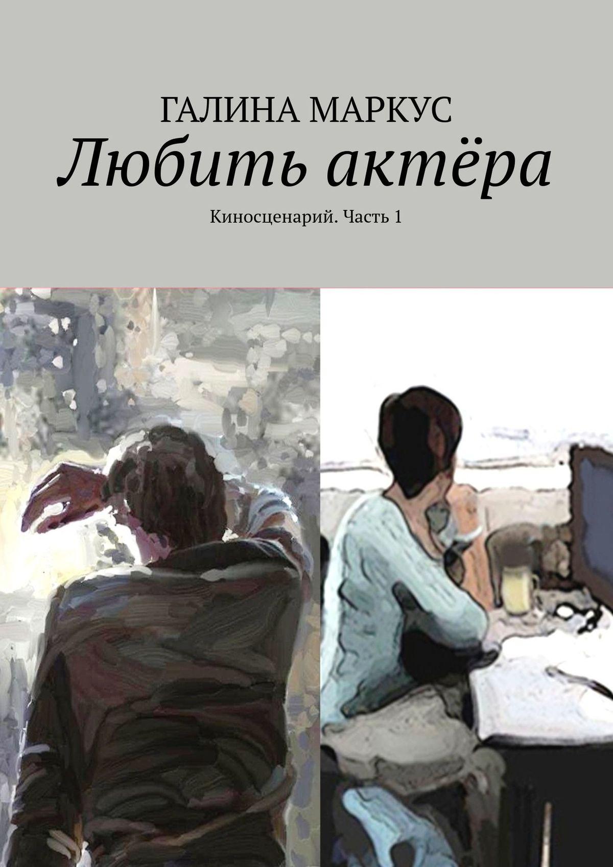 Галина Маркус Любить актёра. киносценарий, 1часть