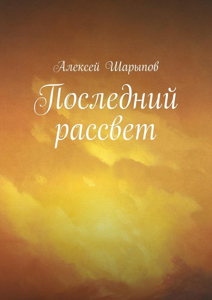 Алексей Шарыпов Последний рассвет алексей шарыпов тоталитаризм вссср эссе поистории
