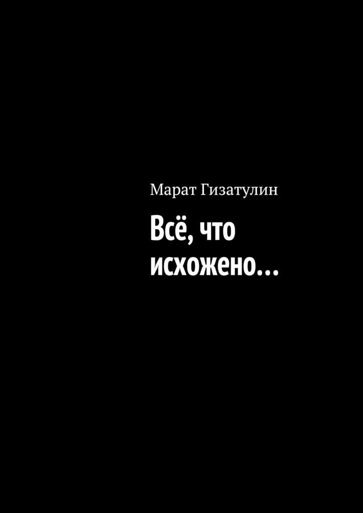 Марат Гизатулин Всё, что исхожено… марат телемтаев
