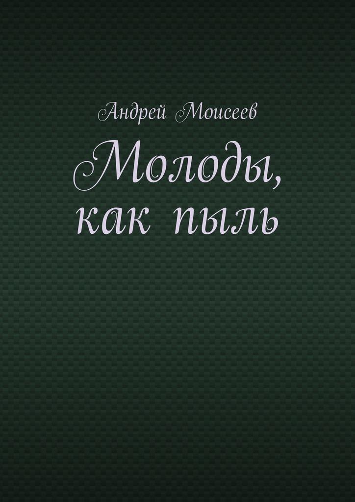 Андрей Моисеев Молоды, какпыль андрей стародым пыль