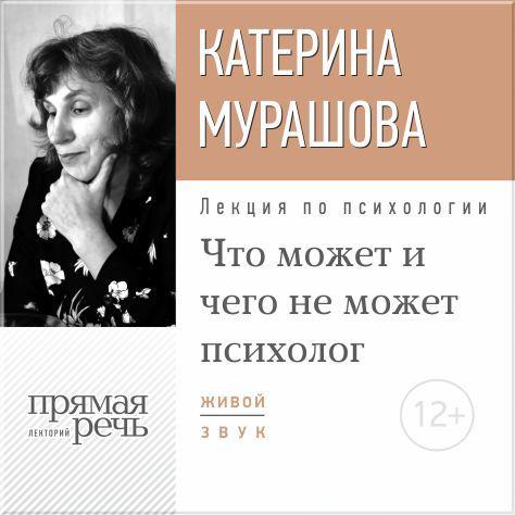 Екатерина Мурашова Лекция «Что может и чего не может психолог»
