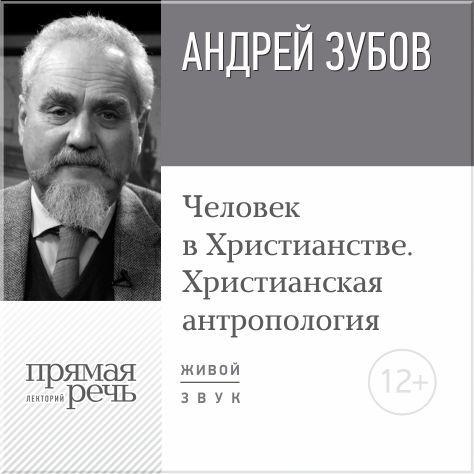 Лекция «Человек в Христианстве. Христианская антропология» ( Андрей Зубов  )
