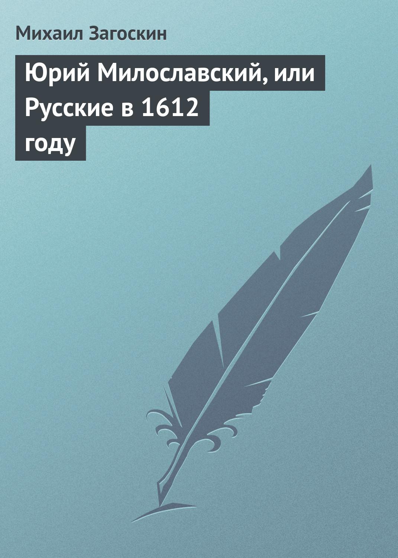 Михаил Загоскин Юрий Милославский, или Русские в 1612 году м н загоскин юрий милославский или русские в 1612 году