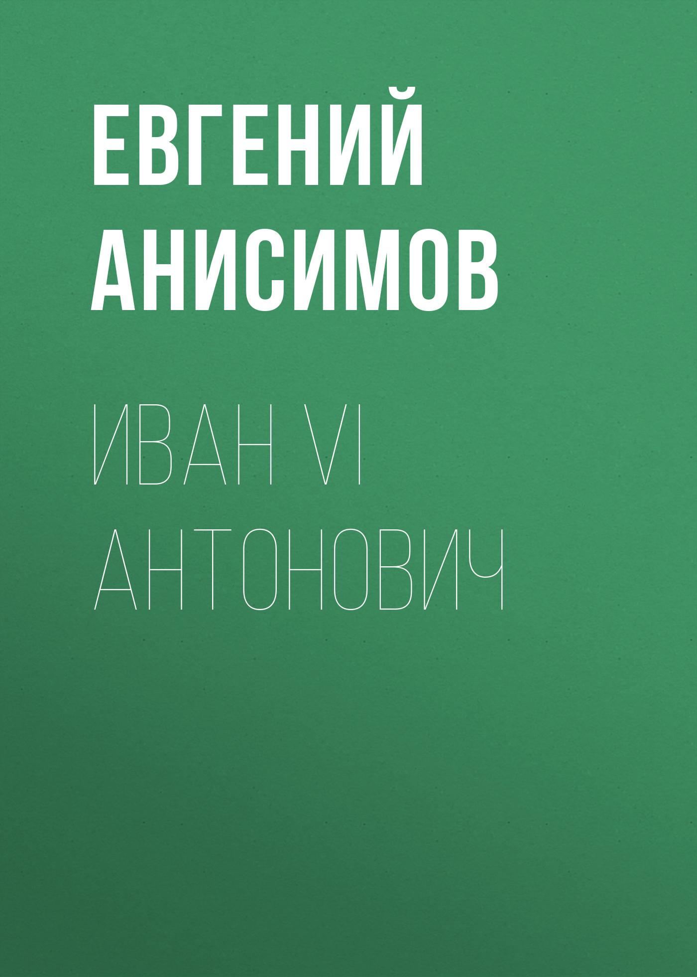 Евгений Анисимов Иван VI Антонович анисимов евгений викторович правители россии