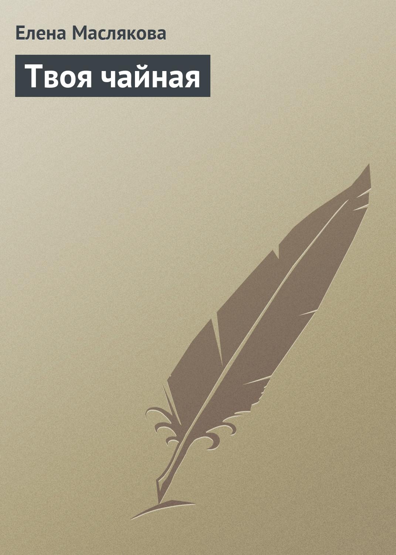 Елена Маслякова Твоя чайная елена маслякова твоя кофейня