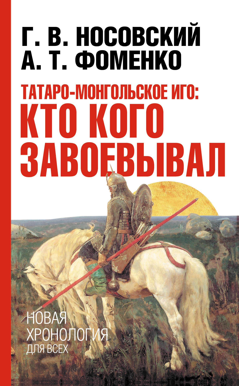 Глеб Носовский Татаро-монгольское иго: кто кого завоевывал ю н денисов кто заказал татаро монгольское нашествие