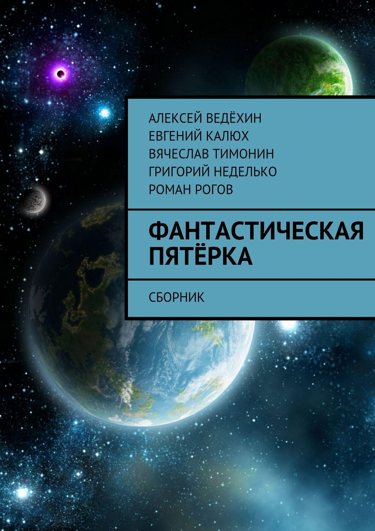 Алексей Ведёхин Фантастическая пятёрка. Сборник алексей ведёхин сказка модерн болотный киберпанк