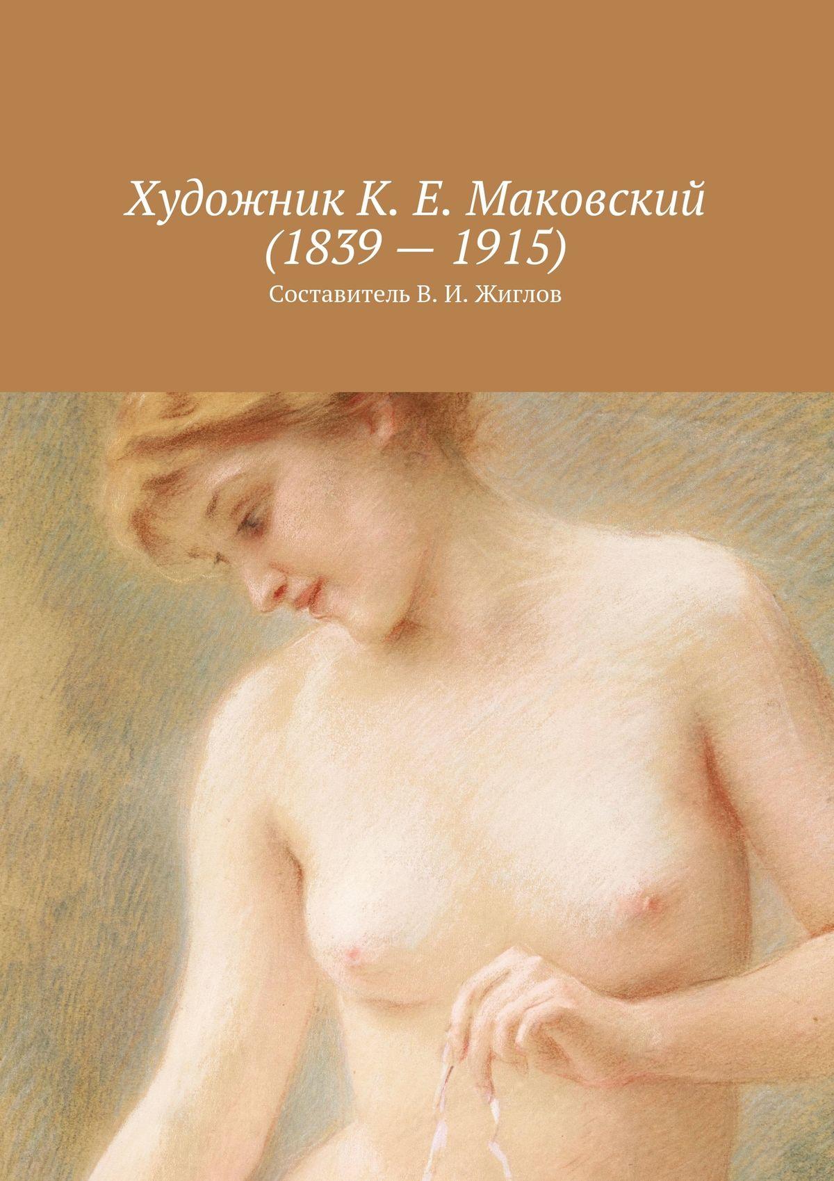 В. И. Жиглов Художник К. Е. Маковский(1839–1915) в и жиглов женский портрет xv xxвв составительв и жиглов