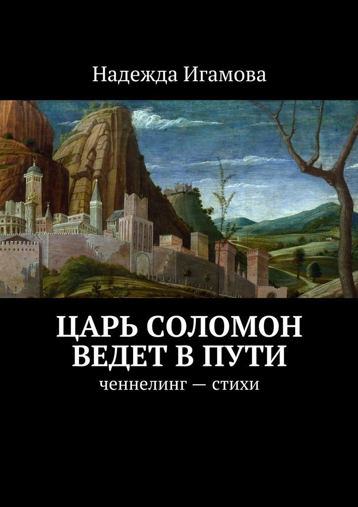 Надежда Васильевна Игамова Царь Соломон ведет впути. ченнелинг– стихи тойн с соломон крид искупление