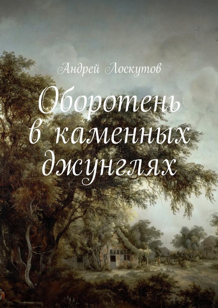 Андрей Лоскутов Оборотень вкаменных джунглях андрей лоскутов тихий омут
