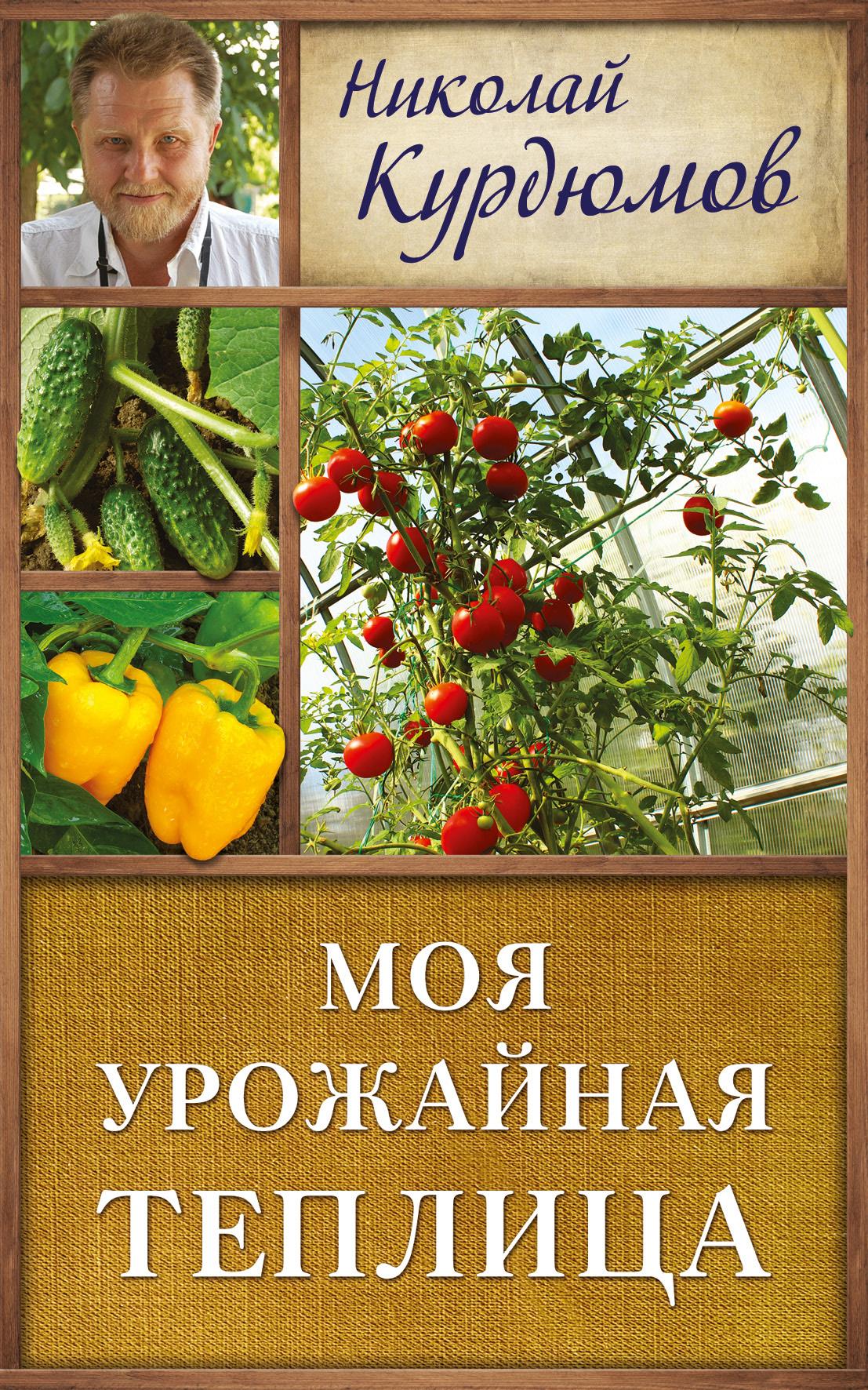 Николай Курдюмов Моя урожайная теплица курдюмов николай иванович курдюмов дачнаяшкола моя урожайная теплица