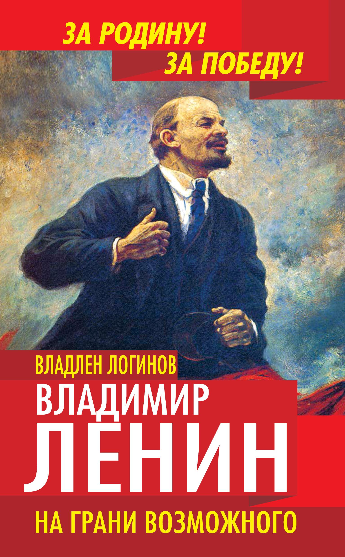 Фото - Владлен Логинов Владимир Ленин. На грани возможного логинов в владимир ленин путь в революцию