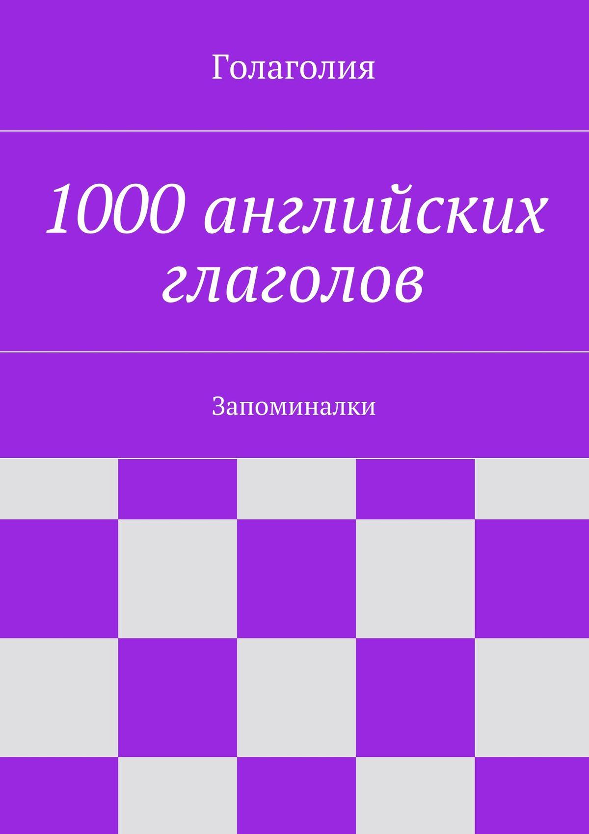 Голаголия 1000английских глаголов. Запоминалки таблицы английских глаголов 120 глаголов