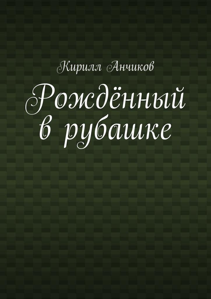 Кирилл Анчиков Рождённый врубашке