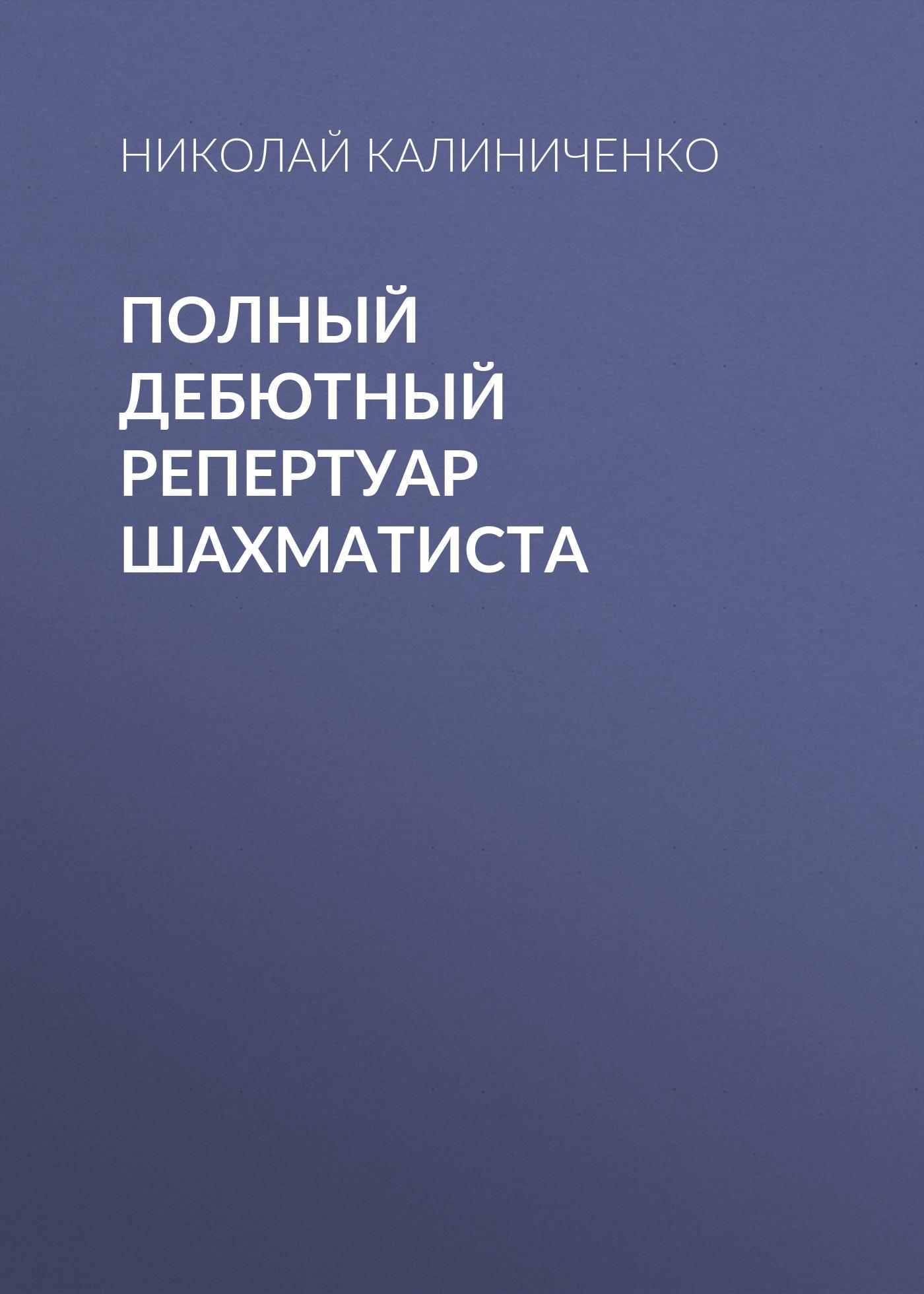 Николай Калиниченко Полный дебютный репертуар шахматиста свешников е свешников в дебютный репертуар для блица том 2 репертуар за белых