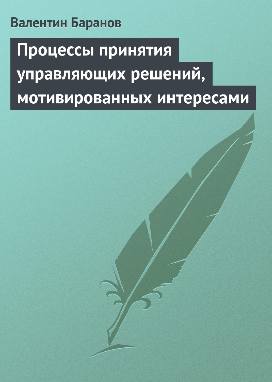 Валентин Баранов Процессы принятия управляющих решений, мотивированных интересами