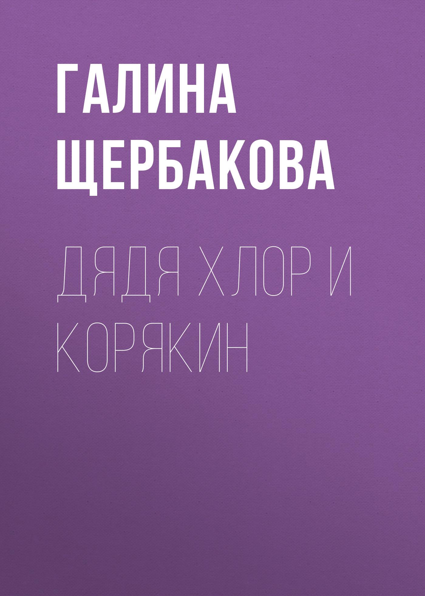 Галина Щербакова Дядя Хлор и Корякин галина щербакова спать хочется