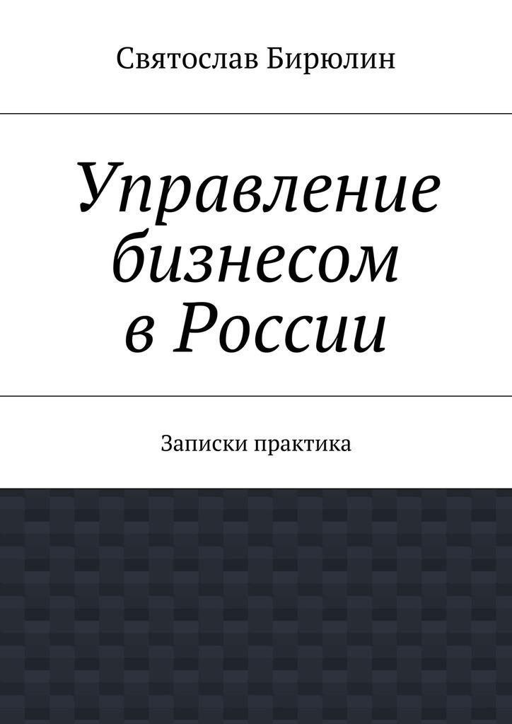 Святослав Бирюлин Управление бизнесом вРоссии управление бизнесом