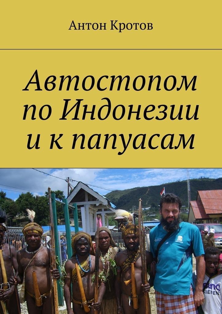 Антон Кротов Автостопом поИндонезии икпапуасам антон кротов ош 2007 наше первое киргизскоелето