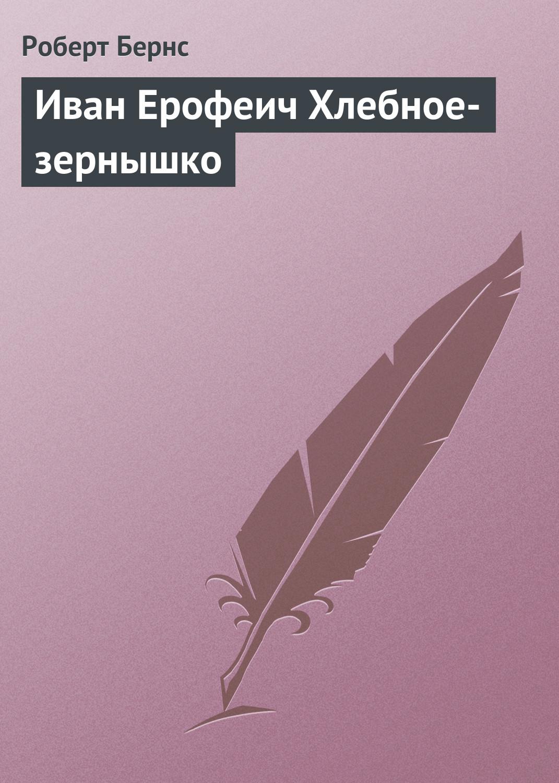 Роберт Бернс Иван Ерофеич Хлебное-зернышко бернс роберт в горах мое сердце