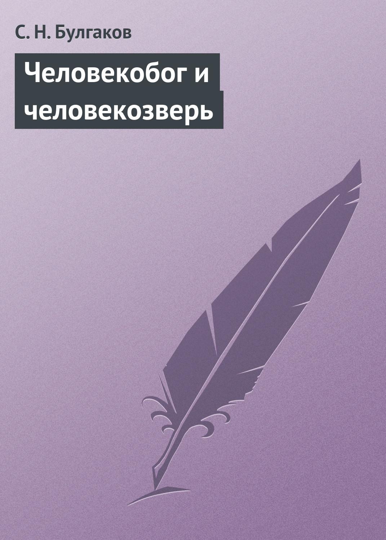 Сергей Булгаков Человекобог и человекозверь сергей булгаков православие