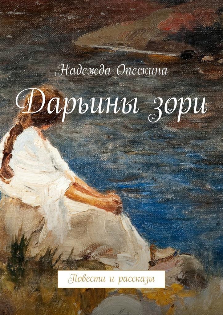Надежда Опескина Дарьинызори. Повести ирассказы андрей владимирович яковлев далёкая и близкая сибирь