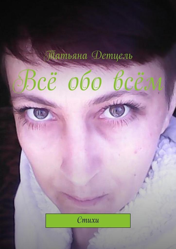 Татьяна Детцель Всё обовсём. Стихи