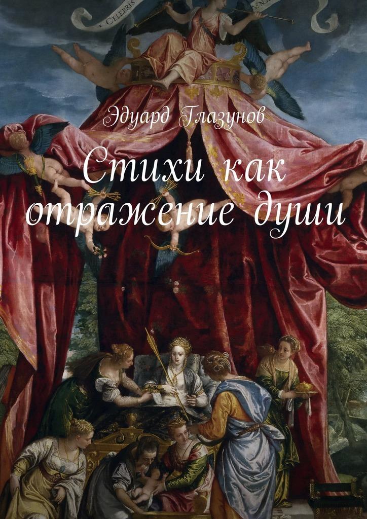 Эдуард Глазунов Стихи как отражениедуши берсенев с в мое отражение стихи