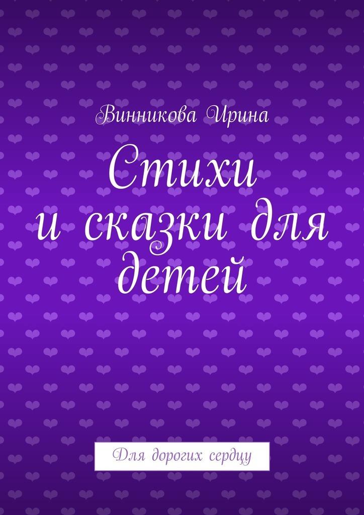 Винникова Ирина Стихи исказки для детей. Для дорогих сердцу ирина луговая сказки для огня
