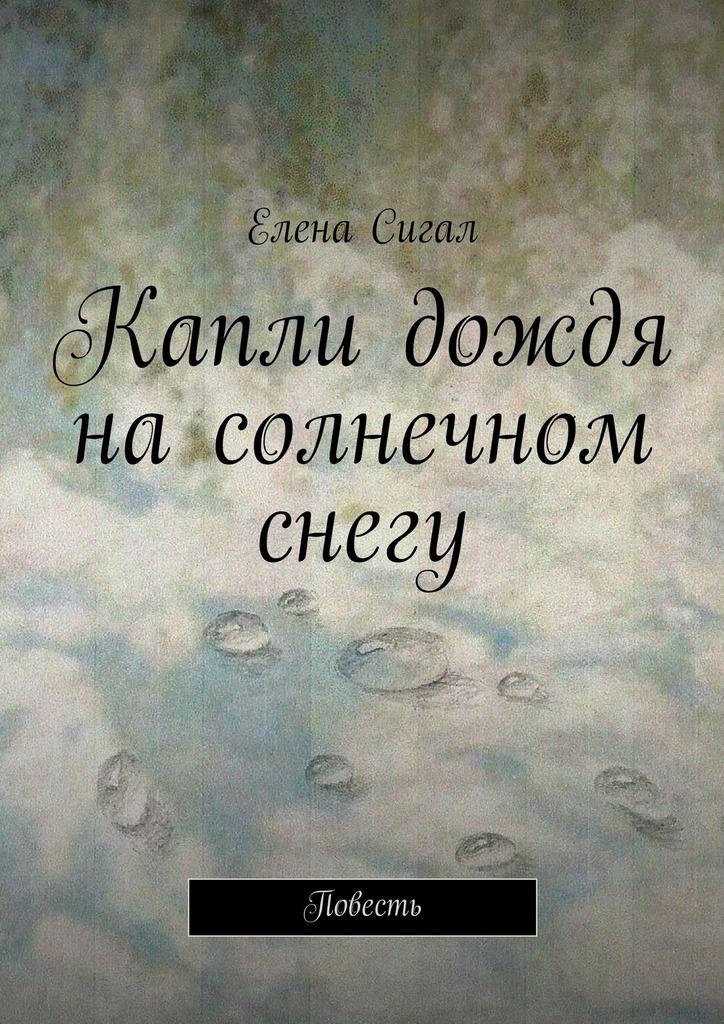 Елена Сигал Капли дождя насолнечном снегу. Повесть эрик сигал история любви