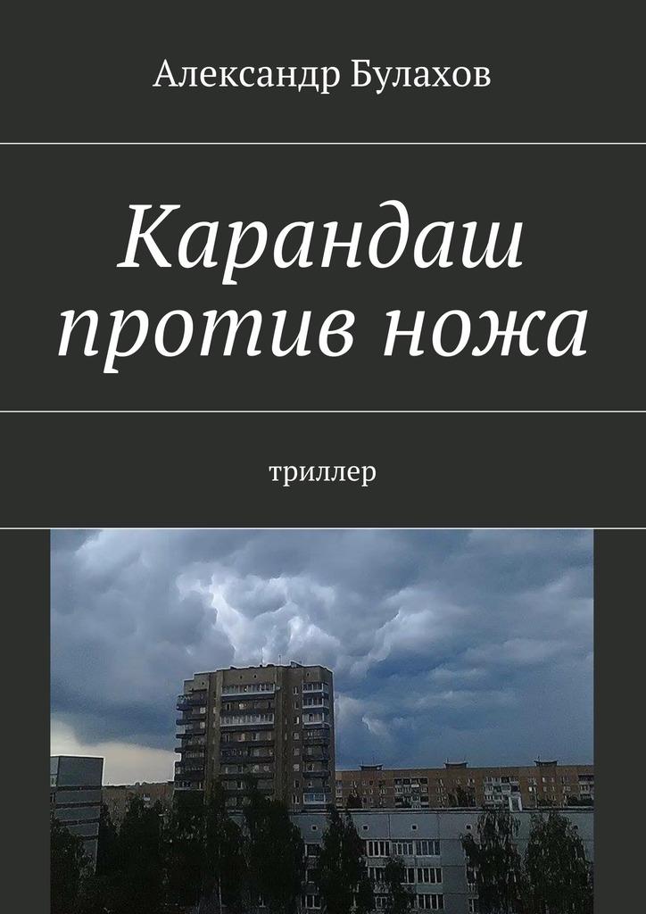 Александр Булахов Карандаш противножа. триллер александр булахов приют дляживотных триллер